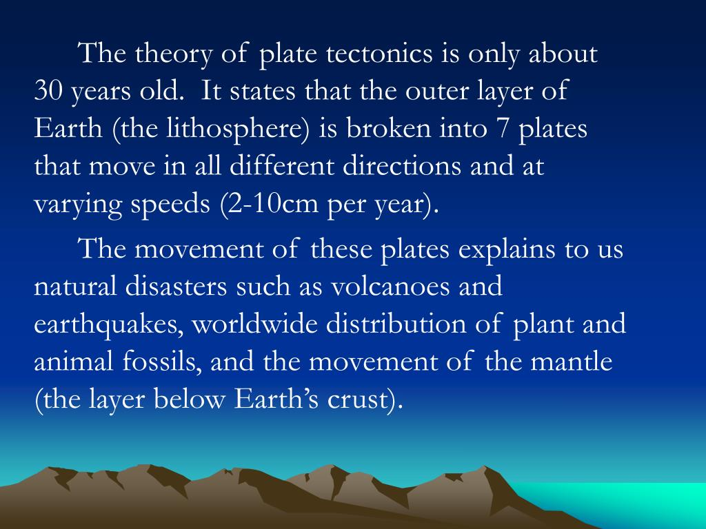 The theory of plate tectonics is only about 30 years old.  It states that the outer layer of Earth (the lithosphere) is broken into 7 plates that move in all different directions and at varying speeds (2-10cm per year).