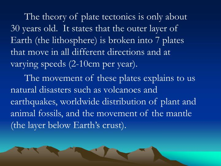 The theory of plate tectonics is only about 30 years old.  It states that the outer layer of Earth (...