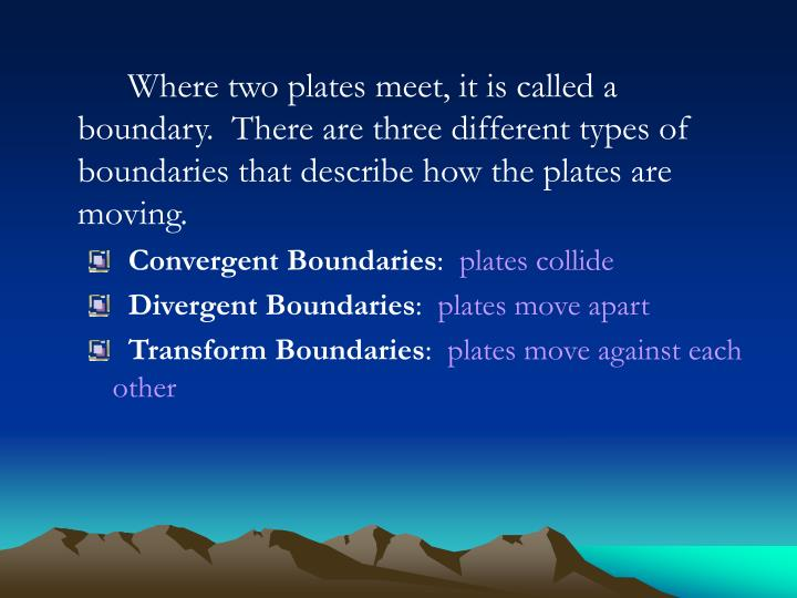 Where two plates meet, it is called a boundary.  There are three different types of boundaries that ...