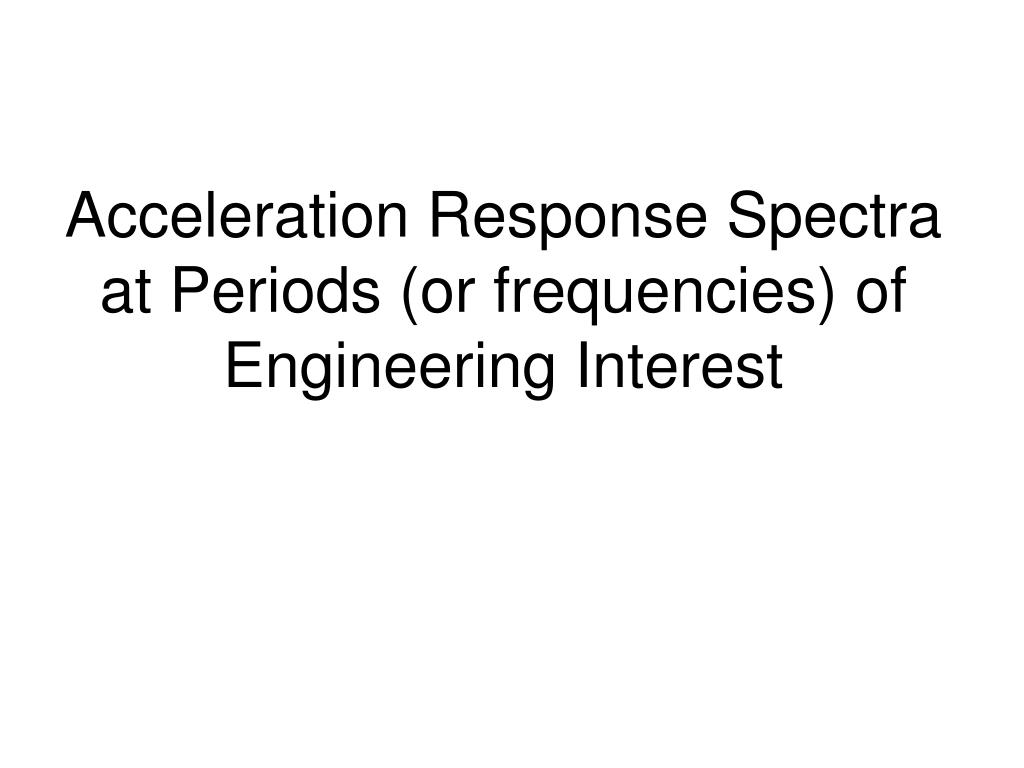Acceleration Response Spectra at Periods (or frequencies) of Engineering Interest