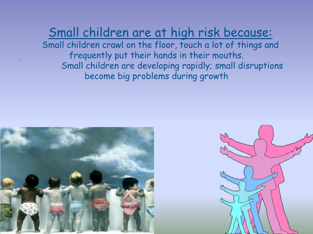 Small children are at high risk because: