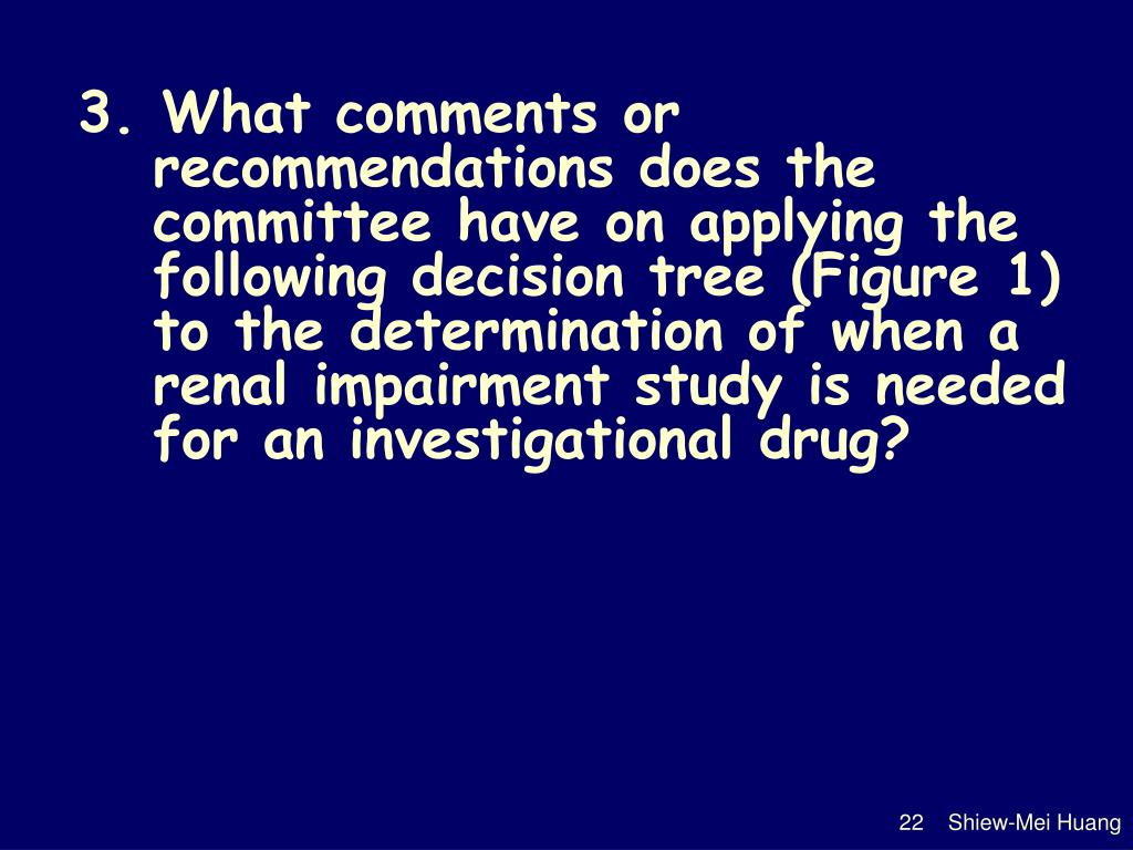 3. What comments or recommendations does the committee have on applying the following decision tree (Figure 1) to the determination of when a renal impairment study is needed for an investigational drug?