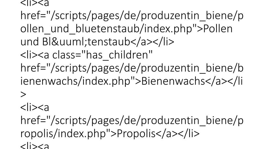 "<div id=""main-navigation"">     <ul class=""sf-menu"">         <li class=""homelink""><span style=""width:10em;display:block;""></span></li>  <li><a href=""/scripts/pages/de/bienenkunde/index.php""><span>Bienenkunde</span></a> <ul class='level2'> <li><a href=""/scripts/pages/de/bienenkunde/bienenrassen/index.php"">Bienenrassen</a></li> <li><a href=""/scripts/pages/de/bienenkunde/bienenwohnung/index.php"">Bienenwohnung</a></li> <li><a href=""/scripts/pages/de/bienenkunde/bienenvolk/index.php"">Bienenvolk</a></li> <li><a href=""/scripts/pages/de/bienenkunde/fortpflanzung/index.php"">Fortpflanzung</a></li> <li><a href=""/scripts/pages/de/bienenkunde/entwicklung/index.php"">Entwicklung</a></li> <li><a class=""has_children"" href=""/scripts/pages/de/bienenkunde/anatomie/index.php"">Anatomie</a></li> <li><a href=""/scripts/pages/de/bienenkunde/kuenstliche_besamung/index.php"">Künstliche Besamung</a></li> <li><a href=""/scripts/pages/de/bienenkunde/bienenjahr/index.php"">Bienenjahr</a></li> </ul> </li> <li><a href=""/scripts/pages/de/krankheiten/index.php""><span>Krankheiten</span></a> <ul class='level2'> <li><a class=""has_children"" href=""/scripts/pages/de/krankheiten/erkennung/index.php"">Erkennung</a> <ul class='level3'> <li><a href=""/scripts/pages/de/krankheiten/erkennung/stan"