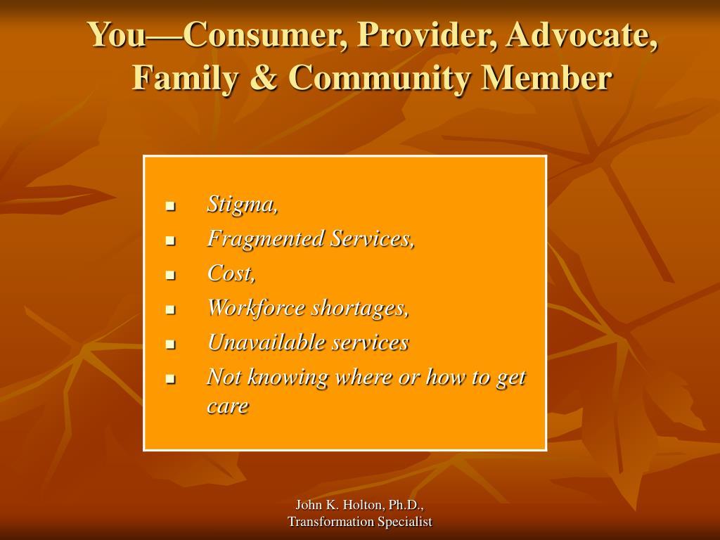 You—Consumer, Provider, Advocate, Family & Community Member