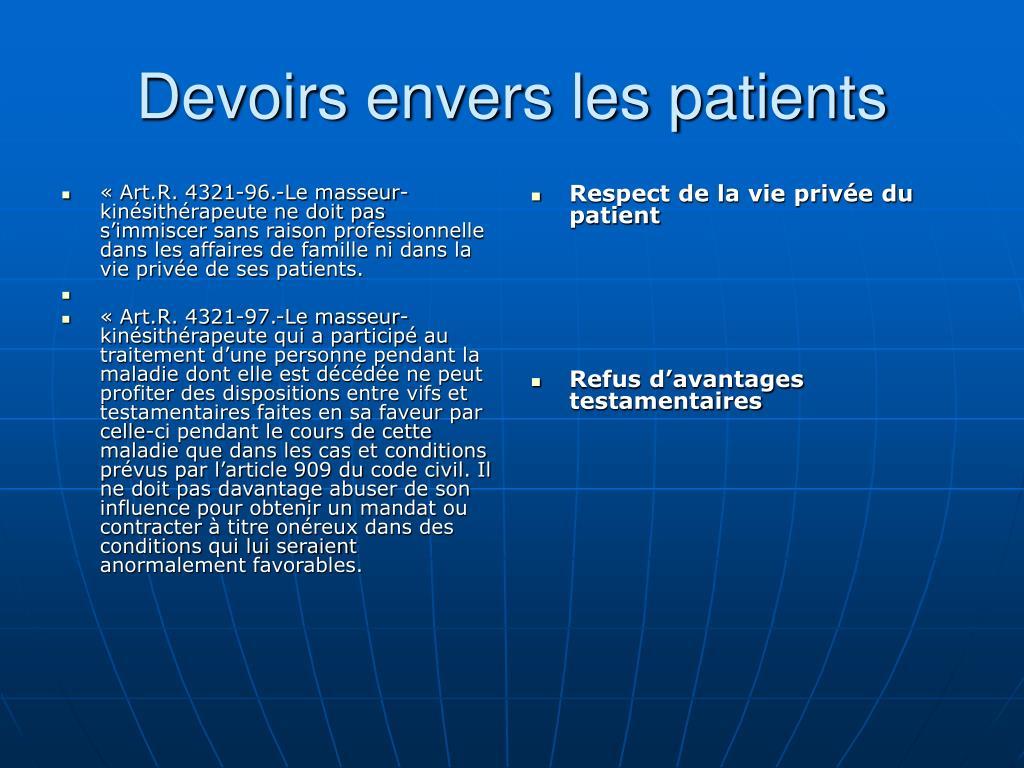 « Art.R. 4321-96.-Le masseur-kinésithérapeute ne doit pas s'immiscer sans raison professionnelle dans les affaires de famille ni dans la vie privée de ses patients.