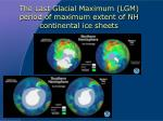 the last glacial maximum lgm period of maximum extent of nh continental ice sheets