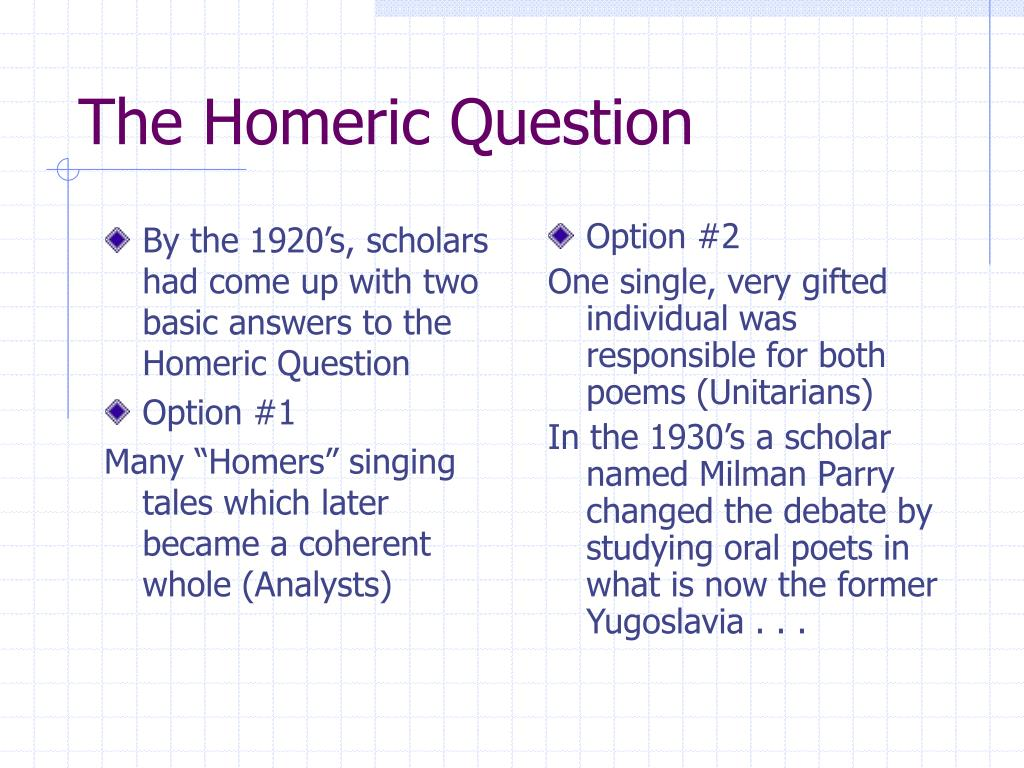 By the 1920's, scholars had come up with two basic answers to the Homeric Question