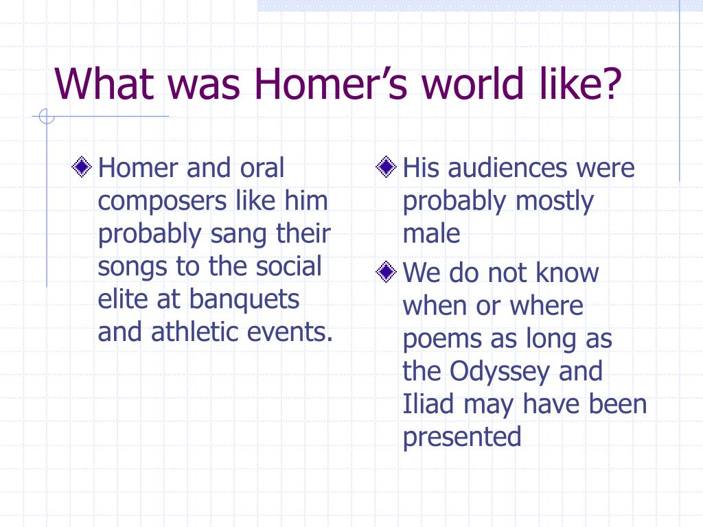 Homer and oral composers like him probably sang their songs to the social elite at banquets and athletic events.
