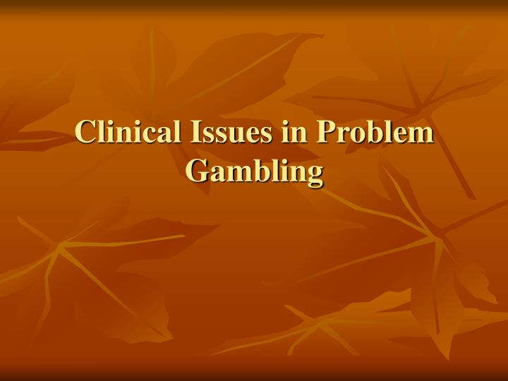 Clinical Issues in Problem Gambling