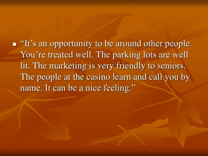 """""""It's an opportunity to be around other people. You're treated well. The parking lots are well lit. The marketing is very friendly to seniors. The people at the casino learn and call you by name. It can be a nice feeling."""""""
