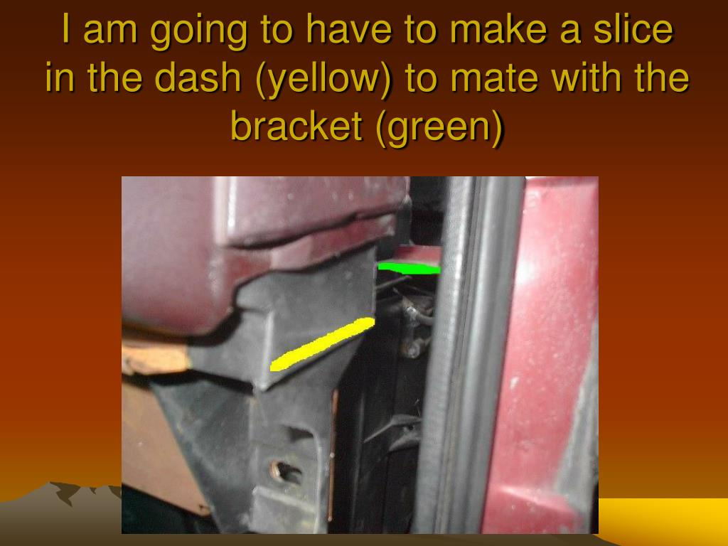 I am going to have to make a slice in the dash (yellow) to mate with the bracket (green)