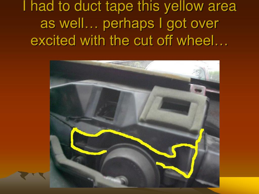 I had to duct tape this yellow area as well… perhaps I got over excited with the cut off wheel…