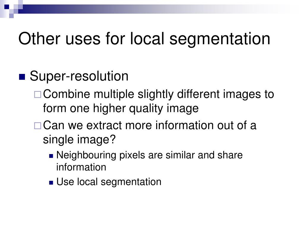 Other uses for local segmentation