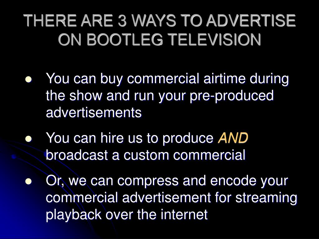 THERE ARE 3 WAYS TO ADVERTISE ON BOOTLEG TELEVISION