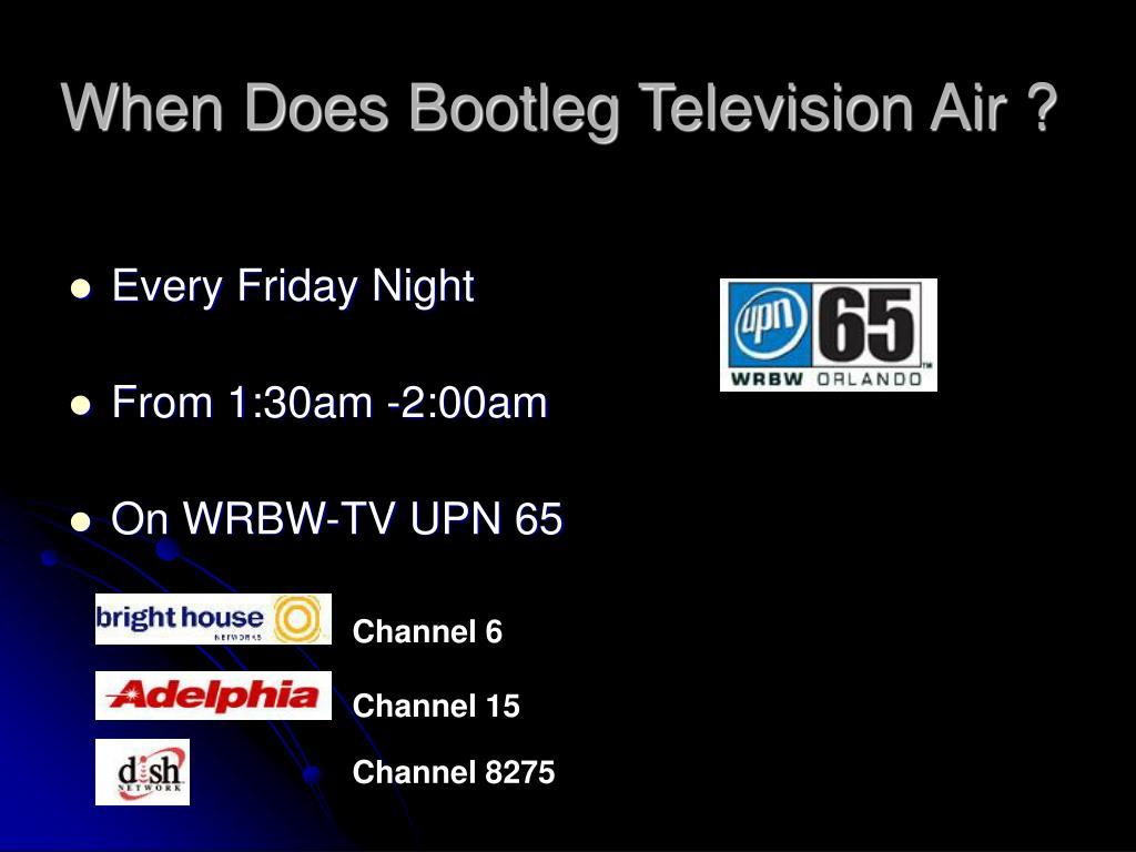When Does Bootleg Television Air ?
