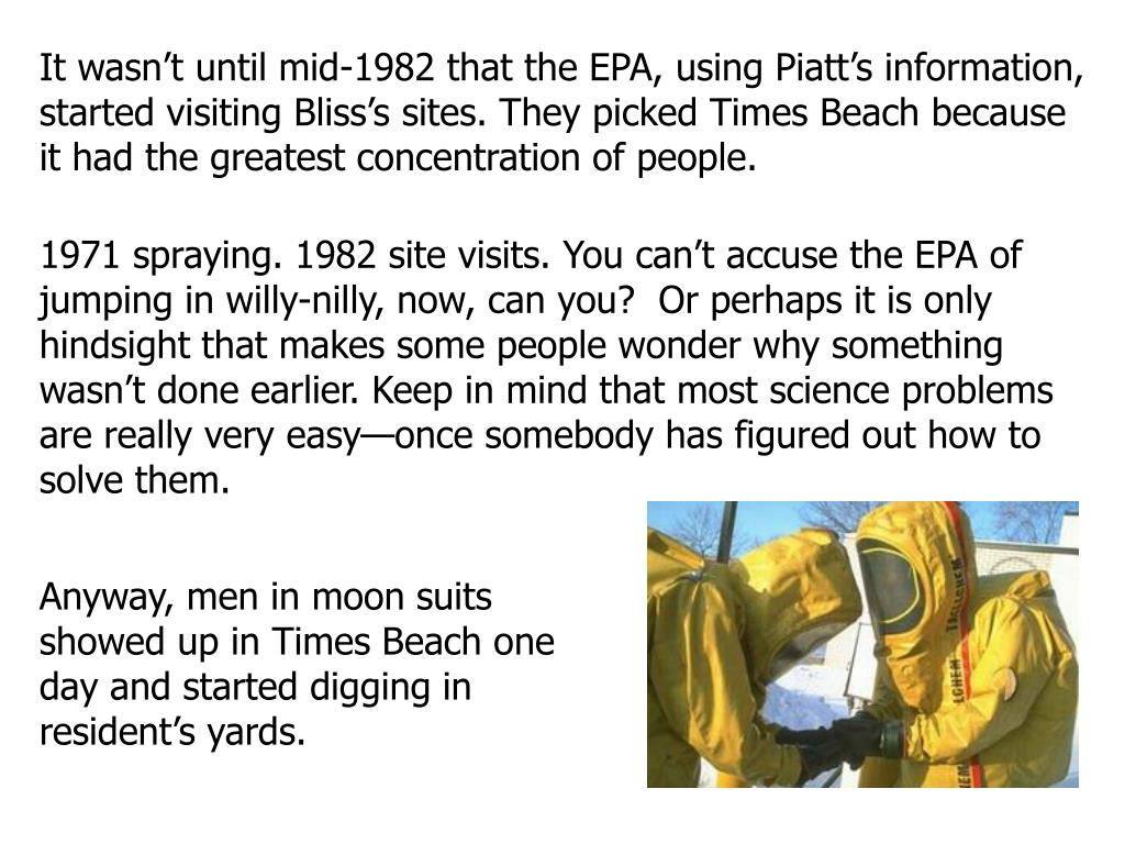 It wasn't until mid-1982 that the EPA, using Piatt's information, started visiting Bliss's sites. They picked Times Beach because it had the greatest concentration of people.