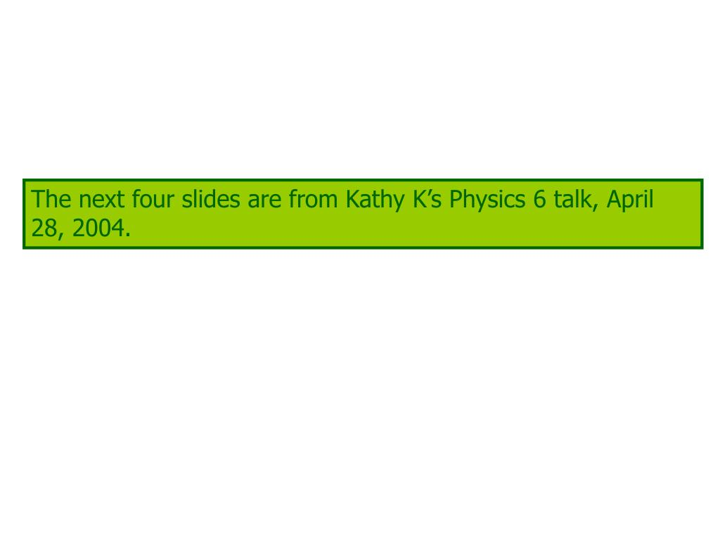 The next four slides are from Kathy K's Physics 6 talk, April 28, 2004.