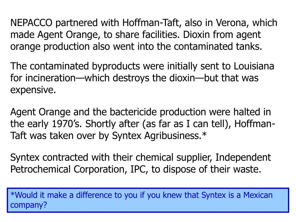 NEPACCO partnered with Hoffman-Taft, also in Verona, which made Agent Orange, to share facilities. Dioxin from agent orange production also went into the contaminated tanks.
