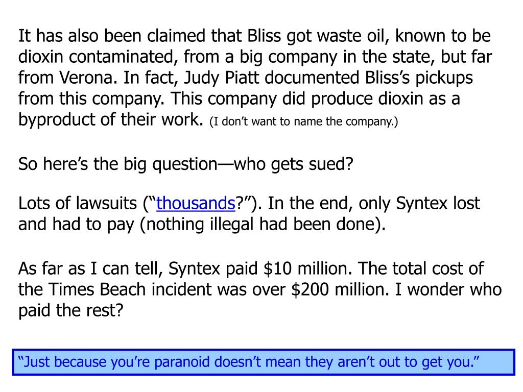 It has also been claimed that Bliss got waste oil, known to be dioxin contaminated, from a big company in the state, but far from Verona. In fact, Judy Piatt documented Bliss's pickups from this company. This company did produce dioxin as a byproduct of their work.