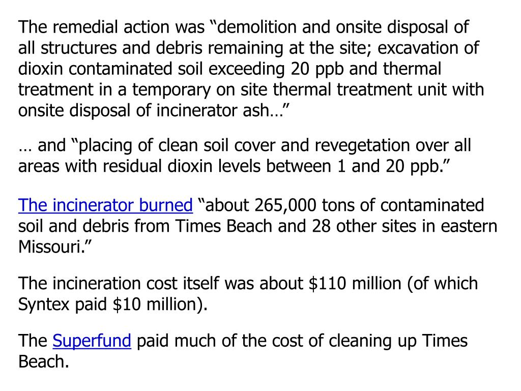 "The remedial action was ""demolition and onsite disposal of all structures and debris remaining at the site; excavation of dioxin contaminated soil exceeding 20 ppb and thermal treatment in a temporary on site thermal treatment unit with onsite disposal of incinerator ash…"""