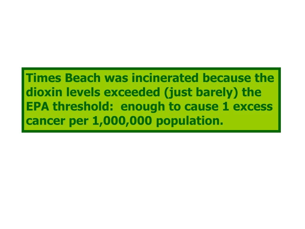 Times Beach was incinerated because the dioxin levels exceeded (just barely) the EPA threshold:  enough to cause 1 excess cancer per 1,000,000 population.