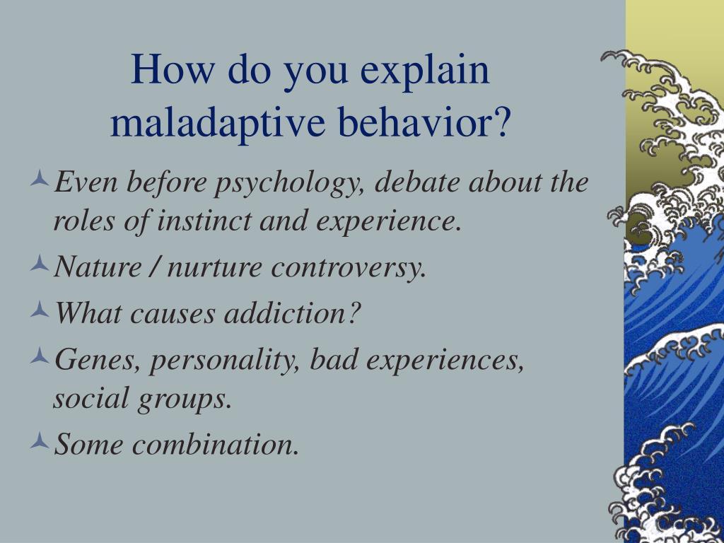 How do you explain maladaptive behavior?