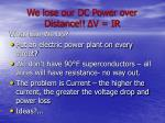 we lose our dc power over distance v ir