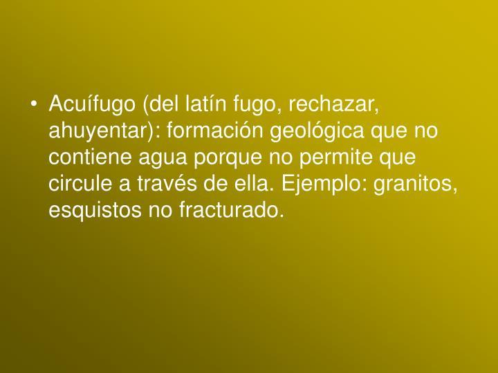 Acuífugo (del latín fugo, rechazar, ahuyentar): formación geológica que no contiene agua porque no permite que circule a través de ella. Ejemplo: granitos, esquistos no fracturado.