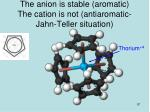 the anion is stable aromatic the cation is not antiaromatic jahn teller situation