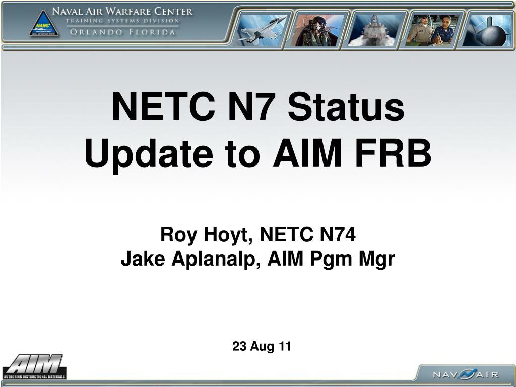 netc n7 status update to aim frb roy hoyt netc n74 jake aplanalp aim pgm mgr