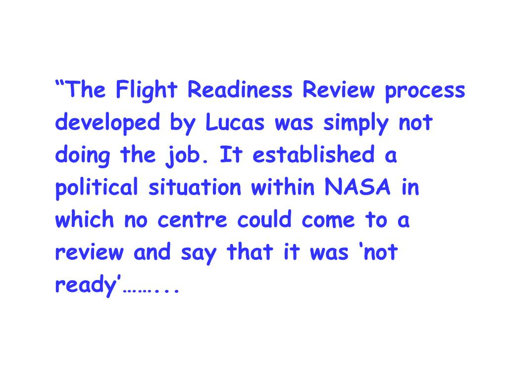 """""""The Flight Readiness Review process developed by Lucas was simply not doing the job. It established a political situation within NASA in which no centre could come to a review and say that it was 'not ready'……..."""