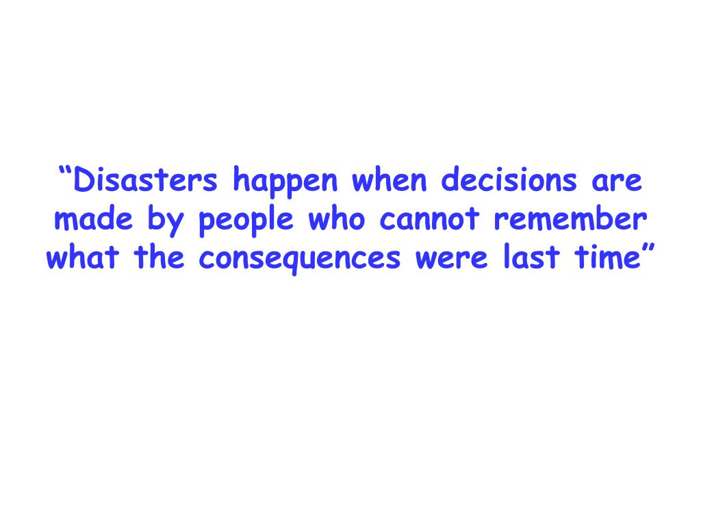 """""""Disasters happen when decisions are made by people who cannot remember what the consequences were last time"""""""