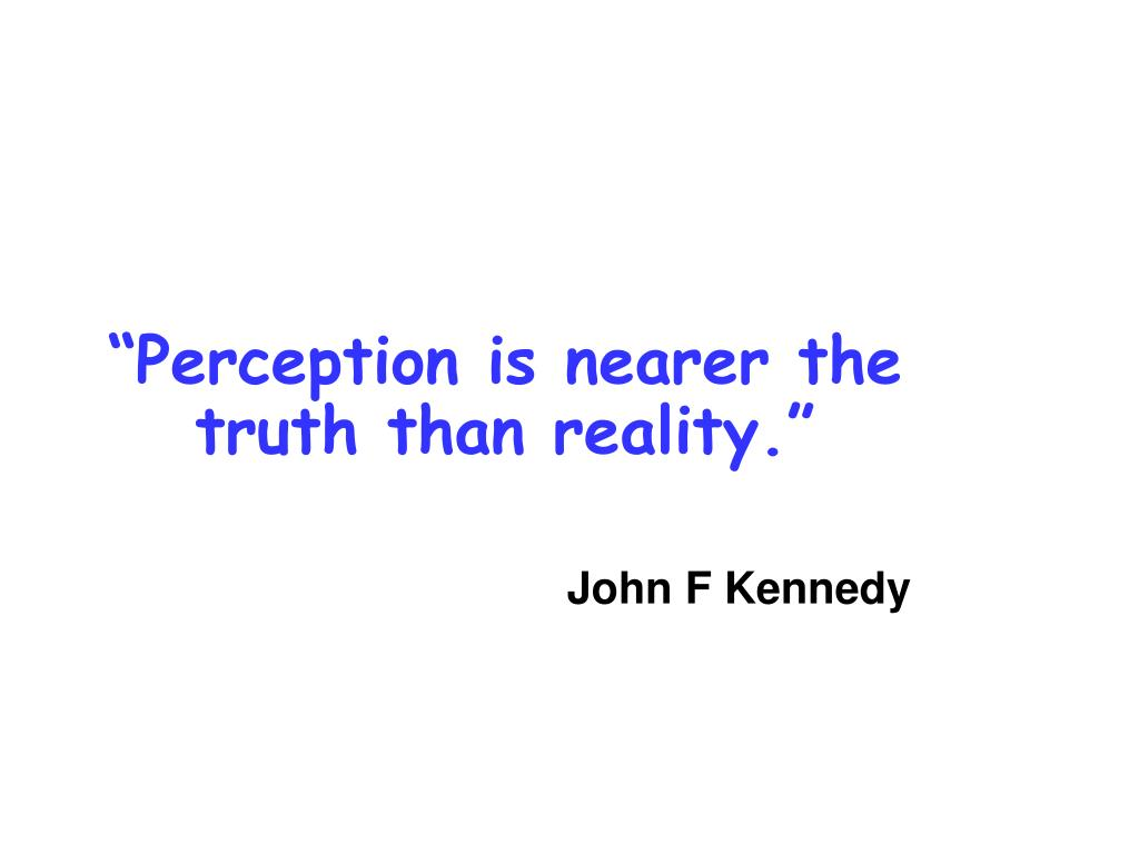 """""""Perception is nearer the truth than reality."""""""