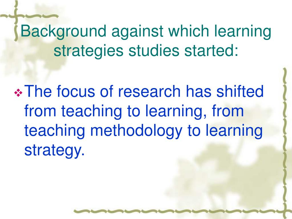Background against which learning strategies studies started: