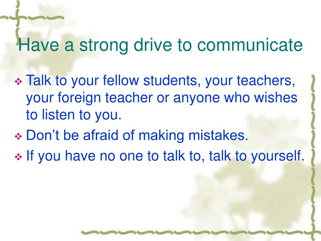 Have a strong drive to communicate