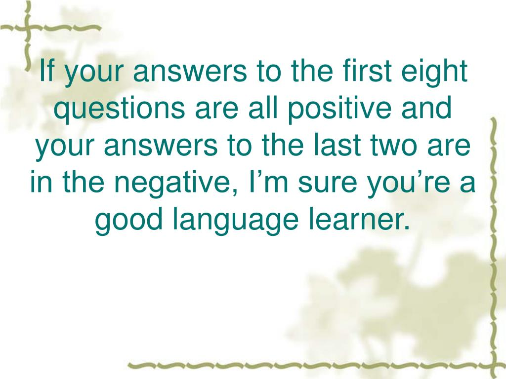 If your answers to the first eight questions are all positive and your answers to the last two are in the negative, I'm sure you're a good language learner.