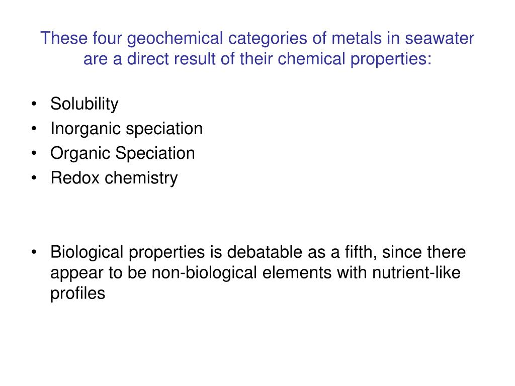 These four geochemical categories of metals in seawater are a direct result of their chemical properties: