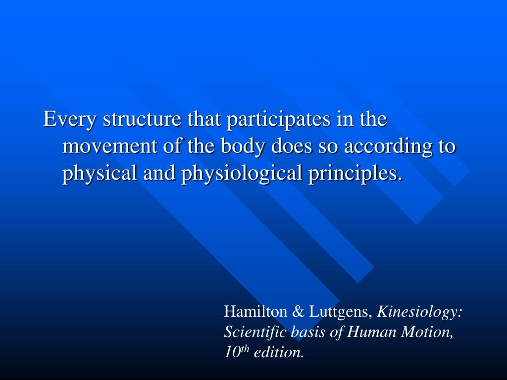 Every structure that participates in the movement of the body does so according to physical and physiological principles.
