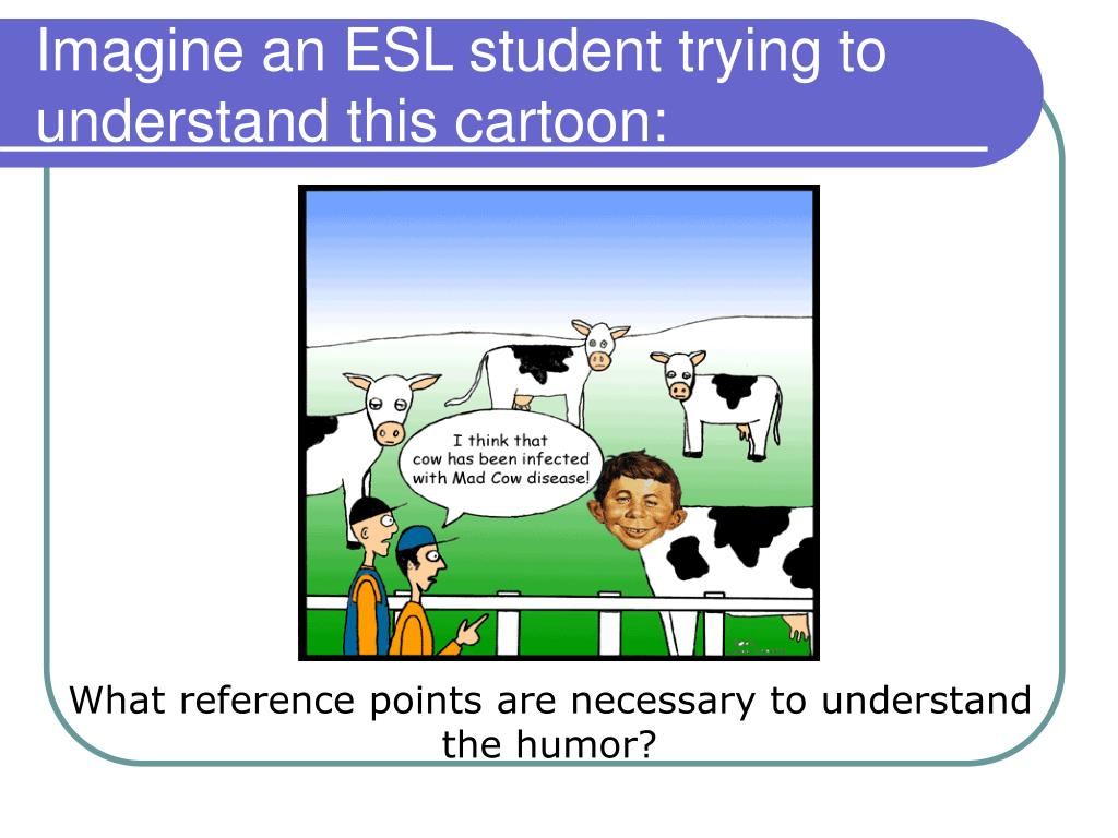 Imagine an ESL student trying to understand this cartoon: