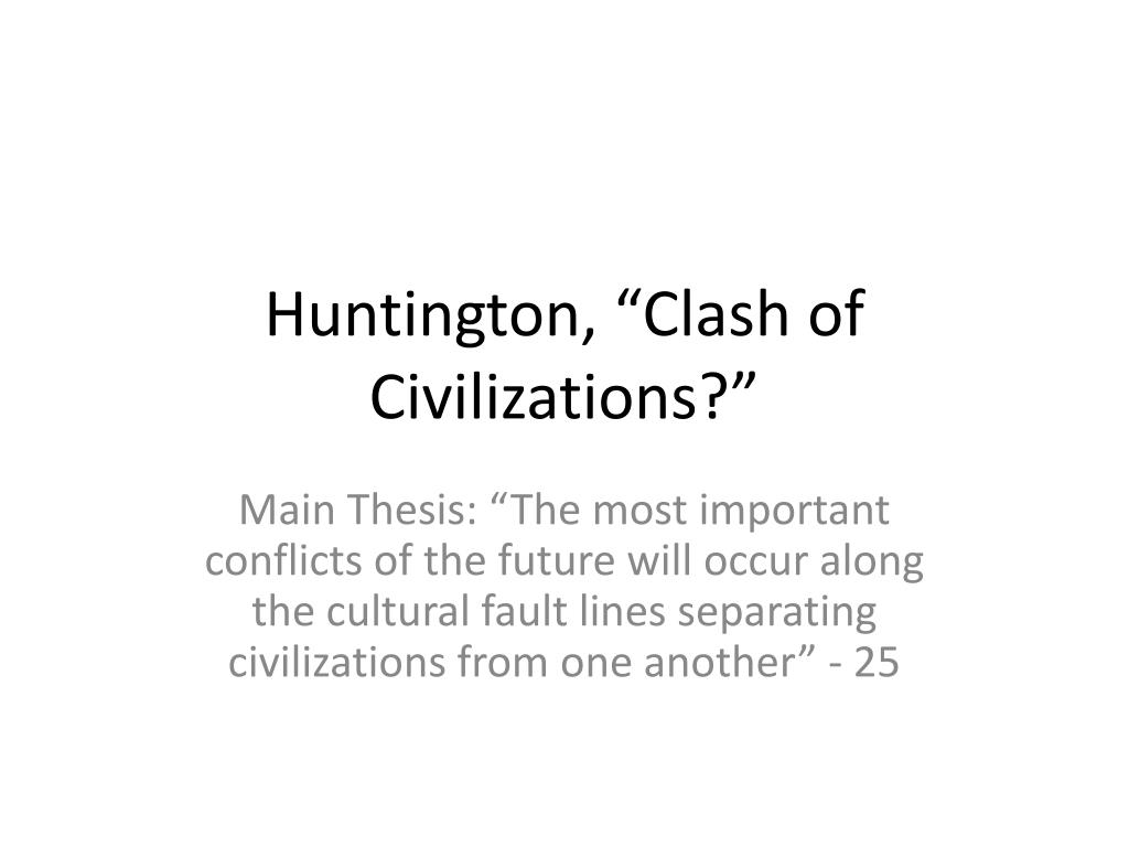 huntington thesis the clash of civilizations is similar to wallersteins Samuel p huntington's paper the clash of civilizations defines the shifting of causes for friction between nationshe describes the changing of the guard, between secular ideological friction, such as democracy versus communism, to cultural and religious reasoning.