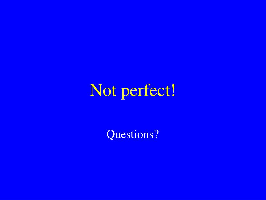 Not perfect!