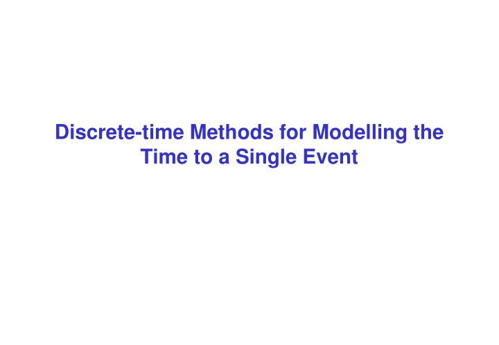 Discrete time methods for modelling the time to a single event