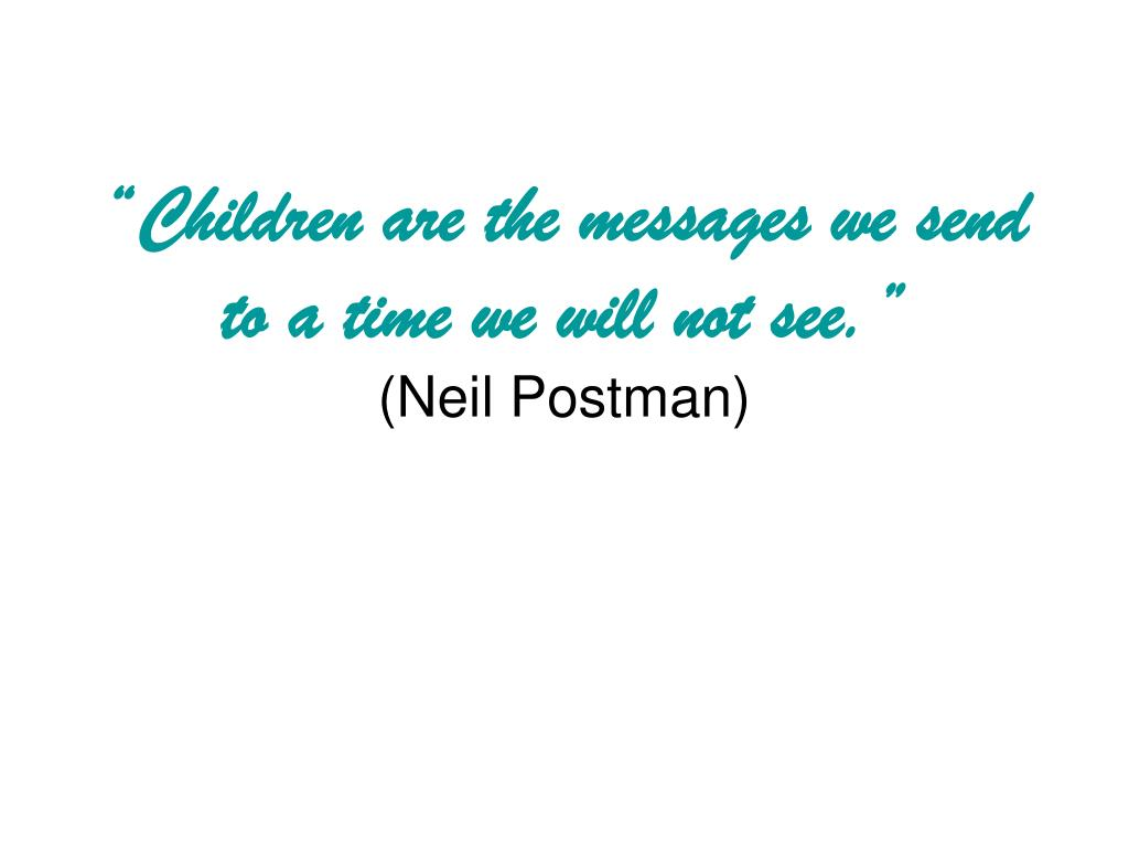 """Children are the messages we send to a time we will not see."""