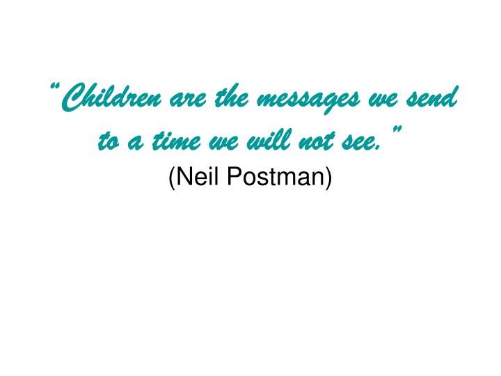 Children are the messages we send to a time we will not see neil postman