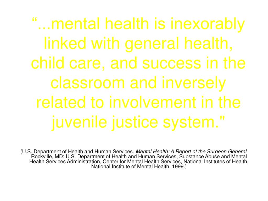 """...mental health is inexorably linked with general health, child care, and success in the classroom and inversely related to involvement in the juvenile justice system."""