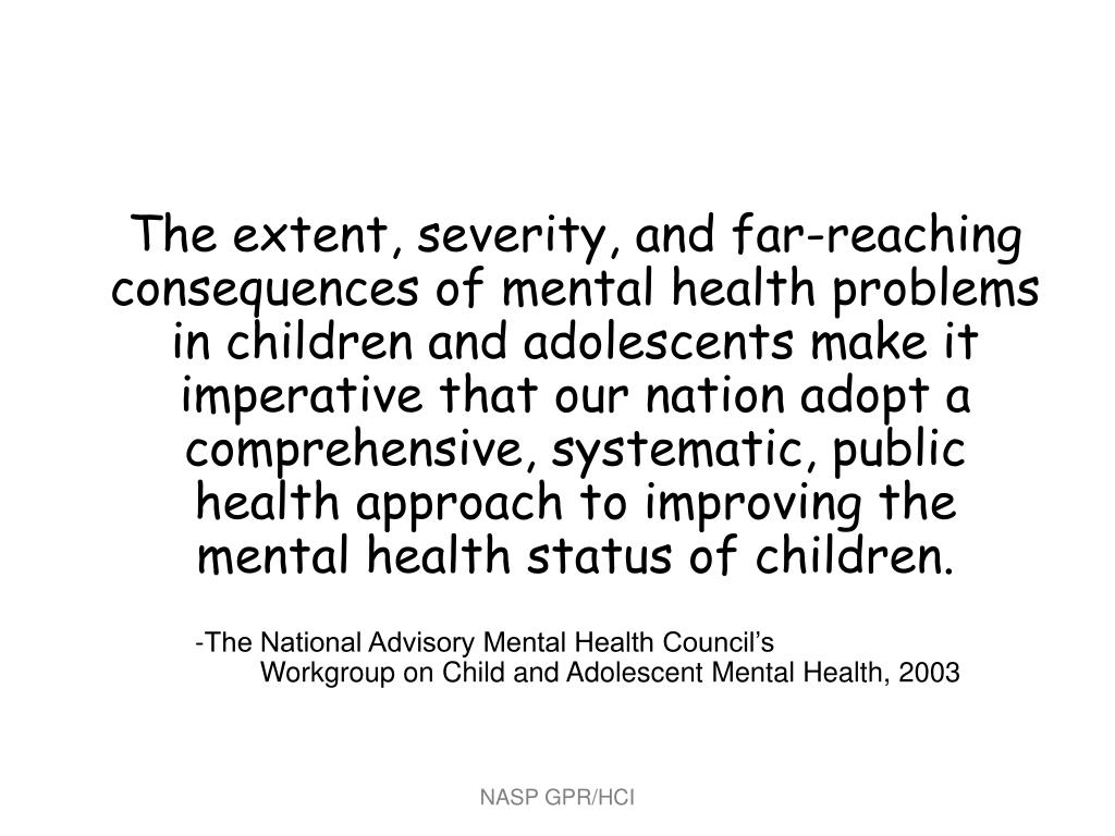 The extent, severity, and far-reaching consequences of mental health problems in children and adolescents make it imperative that our nation adopt a comprehensive, systematic, public health approach to improving the  mental health status of children.