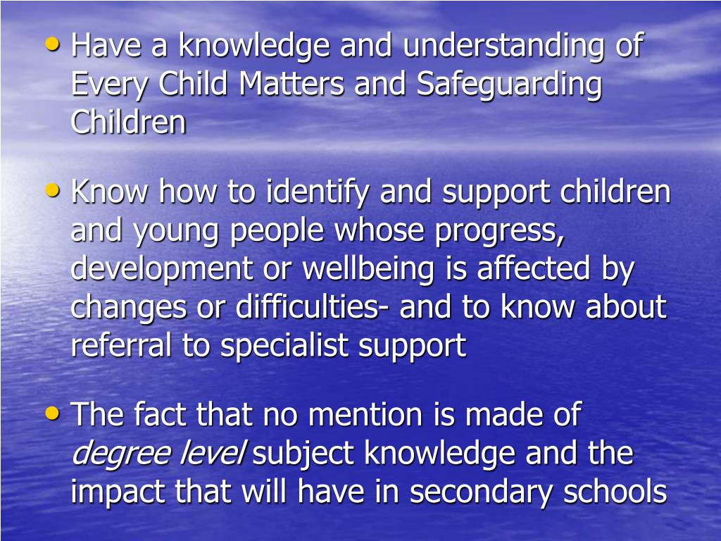 Have a knowledge and understanding of Every Child Matters and Safeguarding Children