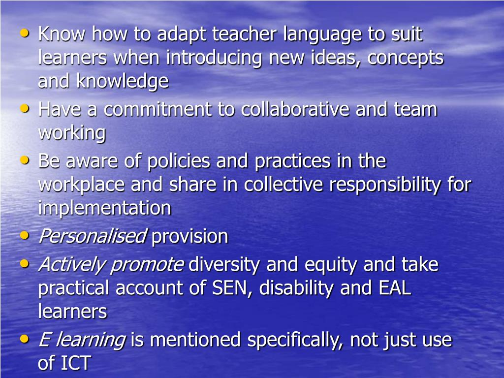 Know how to adapt teacher language to suit learners when introducing new ideas, concepts and knowledge