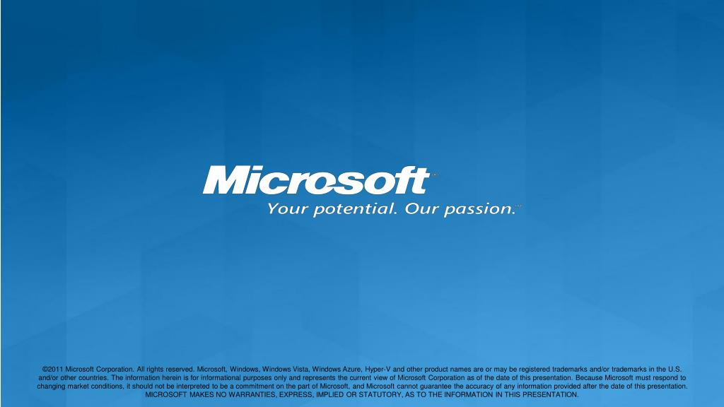 ©2011 Microsoft Corporation. All rights reserved. Microsoft, Windows, Windows Vista, Windows Azure, Hyper-V and other product names are or may be registered trademarks and/or trademarks in the U.S. and/or other countries. The information herein is for informational purposes only and represents the current view of Microsoft Corporation as of the date of this presentation. Because Microsoft must respond to changing market conditions, it should not be interpreted to be a commitment on the part of Microsoft, and Microsoft cannot guarantee the accuracy of any information provided after the date of this presentation.