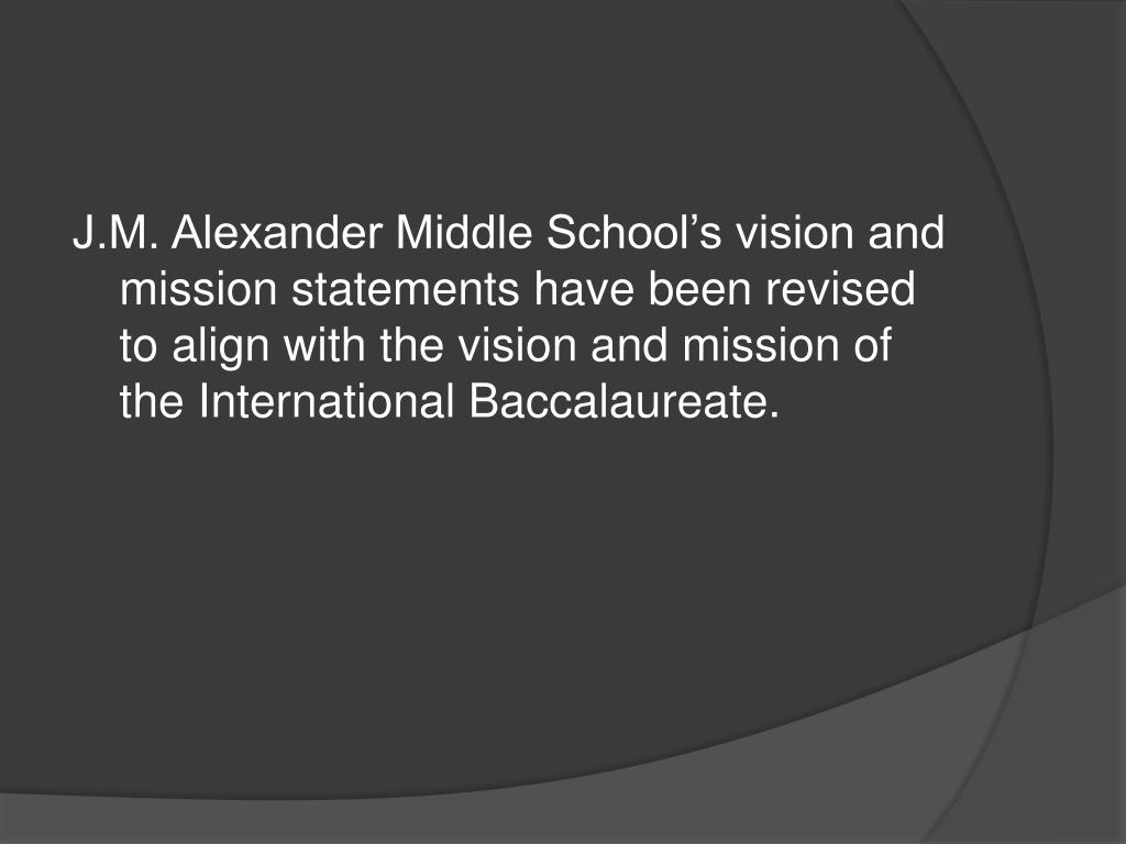 J.M. Alexander Middle School's vision and mission statements have been revised to align with the vision and mission of the International Baccalaureate.